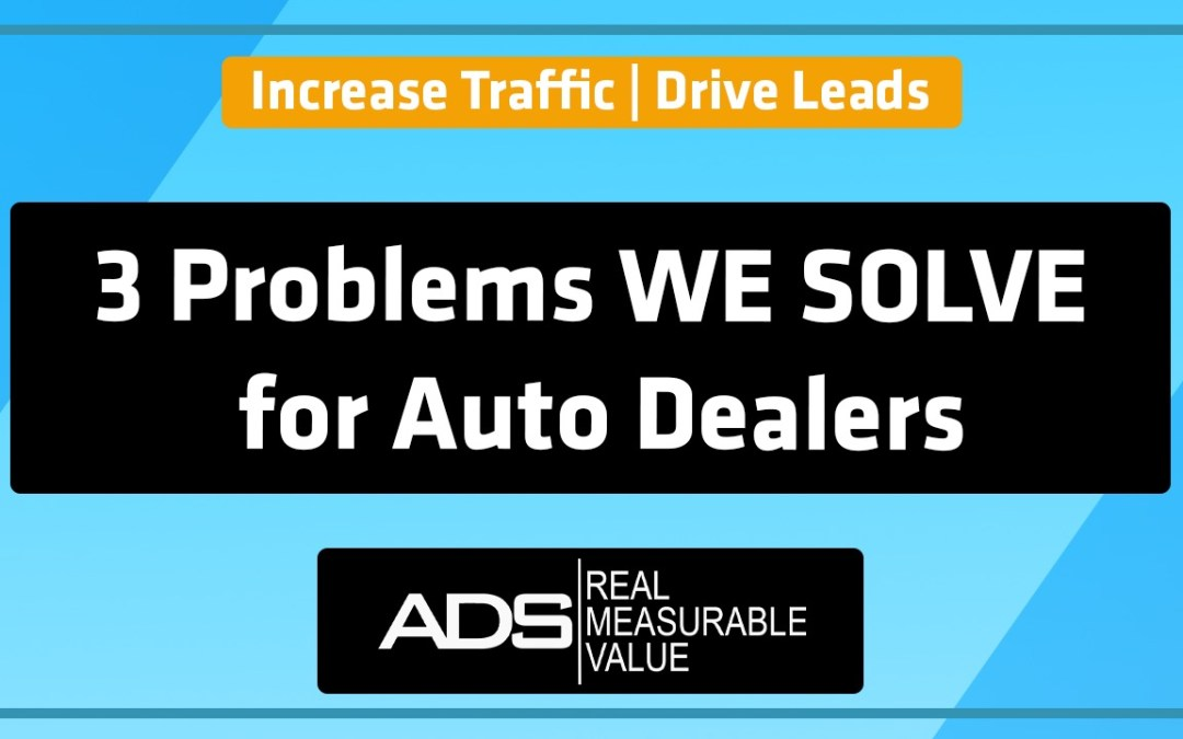 The 3 Problems We Solve For Auto Dealers